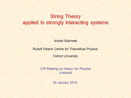 String Theory applied to strongly interacting systems Andrei Starinets 30 January 2013 Rudolf Peierls Centre for Theoretical Physics Oxford University.