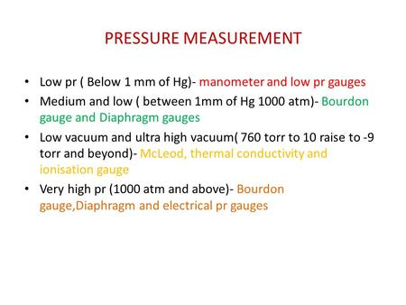 PRESSURE MEASUREMENT Low pr ( Below 1 mm of Hg)- manometer and low pr gauges Medium and low ( between 1mm of Hg 1000 atm)- Bourdon gauge and Diaphragm.