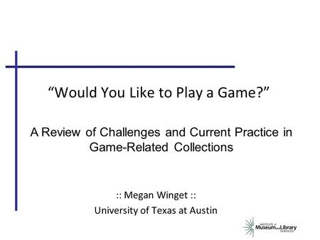 """Would You Like to Play a Game?"" :: Megan Winget :: University of Texas at Austin A Review of Challenges and Current Practice in Game-Related Collections."