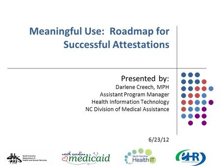 Meaningful Use: Roadmap for Successful Attestations Presented by: Darlene Creech, MPH Assistant Program Manager Health Information Technology NC Division.