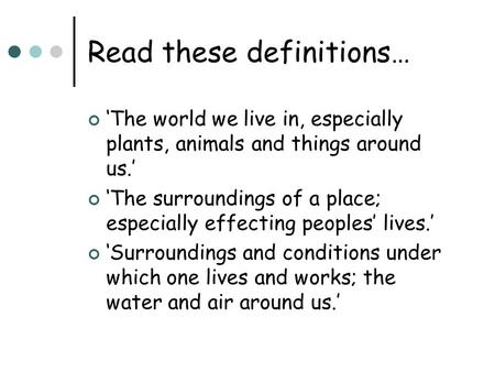 Read these definitions… 'The world we live in, especially plants, animals and things around us.' 'The surroundings of a place; especially effecting peoples'
