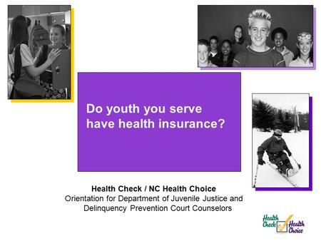 Do youth you serve have health insurance? Health Check / NC Health Choice Orientation for Department of Juvenile Justice and Delinquency Prevention Court.