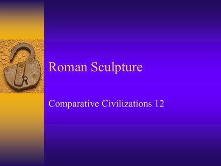 Roman Sculpture Comparative Civilizations 12. Origins of Roman Sculpture  Etruscan sculpture showed similarities to Greek Archaic forms.