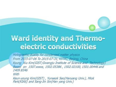 Holographic duality for condensed matter physics From 2015-07-06 To 2015-07-31, KITPC, Beijing, China Kyung Kiu Kim(GIST;Gwangju Institute of Science and.