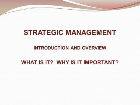 STRATEGIC MANAGEMENT INTRODUCTION AND OVERVIEW WHAT IS IT? WHY IS IT IMPORTANT?