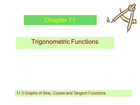 Chapter 11 Trigonometric Functions 11.3 Graphs of Sine, Cosine and Tangent Functions.