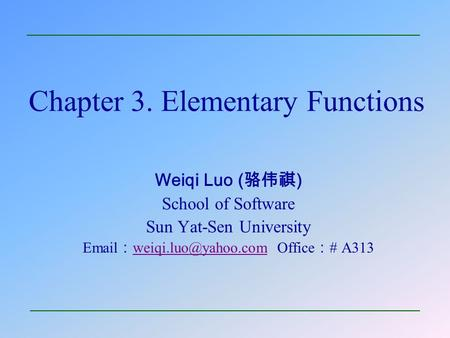 Chapter 3. Elementary Functions Weiqi Luo ( 骆伟祺 ) School of Software Sun Yat-Sen University  : Office : # A313