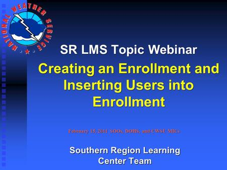 SR LMS Topic Webinar Creating an Enrollment and Inserting Users into Enrollment February 15, 2011 SOOs, DOHS, and CWSU MICs Southern Region Learning Center.