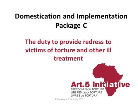 Domestication and Implementation Package C The duty to provide redress to victims of torture and other ill treatment © The Article 5 Initiative, 2013.