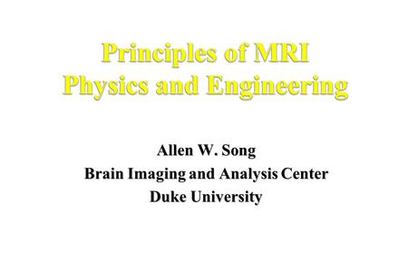 Principles of MRI Physics and Engineering Allen W. Song Brain Imaging and Analysis Center Duke University.