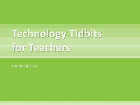 Technology Tidbits for Teachers Cindy Sheets. 'Our kids will spend the rest of their lives in the future. Are we getting them ready?'