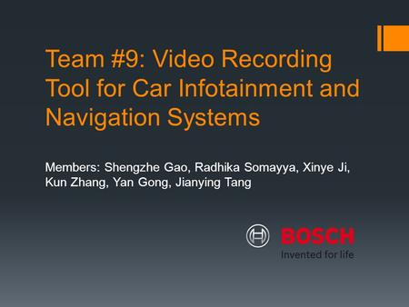 Team #9: Video Recording Tool for Car Infotainment and Navigation Systems Members: Shengzhe Gao, Radhika Somayya, Xinye Ji, Kun Zhang, Yan Gong, Jianying.