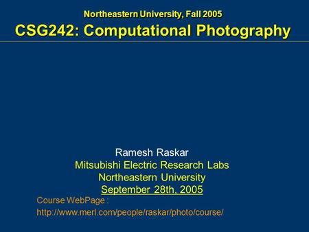 Northeastern University, Fall 2005 CSG242: Computational Photography Ramesh Raskar Mitsubishi Electric Research Labs Northeastern University September.
