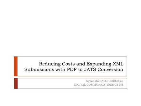 Reducing Costs and Expanding XML Submissions with PDF to JATS Conversion by Keishi KATOH ( 加藤圭志 ) DIGITAL COMMUNICATIONS Co Ltd.