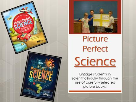 Picture Perfect Science Engage students in scientific inquiry through the use of carefully selected picture books!