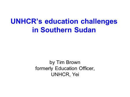 UNHCR's education challenges in Southern Sudan by Tim Brown formerly Education Officer, UNHCR, Yei.