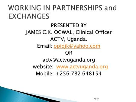 PRESENTED BY JAMES C.K. OGWAL, Clinical Officer ACTV, Uganda.   OR website: