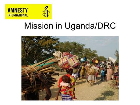 Mission in Uganda/DRC. Two AI field missions to North Kivu province, eastern DRC, and to refugee sites along the Uganda/DRC border in southwestern Uganda.