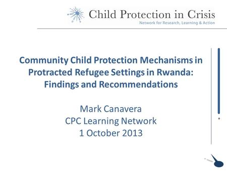 Community Child Protection Mechanisms in Protracted Refugee Settings in Rwanda: Findings and Recommendations Mark Canavera CPC Learning Network 1 October.