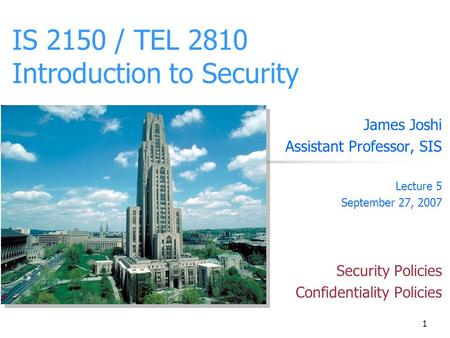 1 IS 2150 / TEL 2810 Introduction to Security James Joshi Assistant Professor, SIS Lecture 5 September 27, 2007 Security Policies Confidentiality Policies.