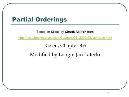 1 Partial Orderings Based on Slides by Chuck Allison from  Rosen, Chapter 8.6 Modified by.