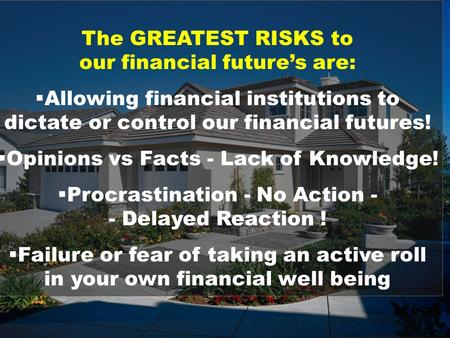 The GREATEST RISKS to our financial future's are:  Allowing financial institutions to dictate or control our financial futures!  Opinions vs Facts -