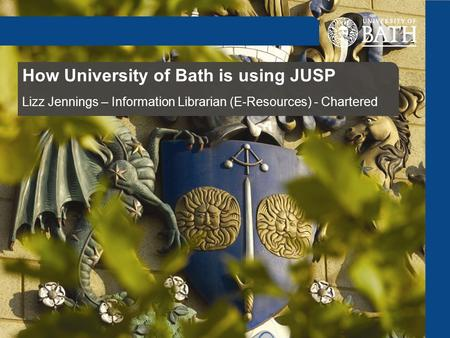 How University of Bath is using JUSP Lizz Jennings – Information Librarian (E-Resources) - Chartered.