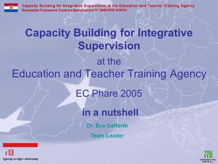 Capacity Building for Integrative Supervision at the Education and Teacher Training Agency EC Phare 2005 in a nutshell Dr. Éva Gefferth Team Leader.