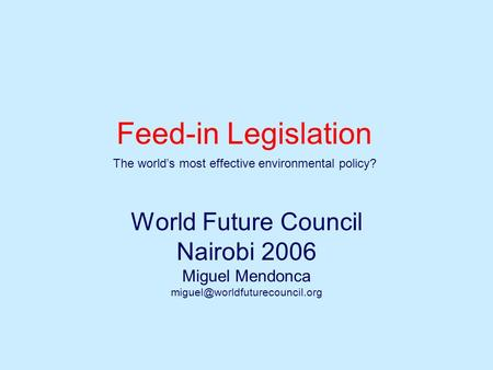 Feed-in Legislation World Future Council Nairobi 2006 Miguel Mendonca The world's most effective environmental policy?