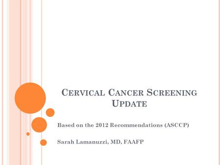 C ERVICAL C ANCER S CREENING U PDATE Based on the 2012 Recommendations (ASCCP) Sarah Lamanuzzi, MD, FAAFP.