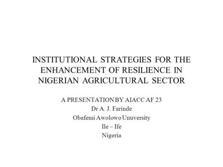 INSTITUTIONAL STRATEGIES FOR THE ENHANCEMENT OF RESILIENCE IN NIGERIAN AGRICULTURAL SECTOR A PRESENTATION BY AIACC AF 23 Dr A. J. Farinde Obafemi Awolowo.