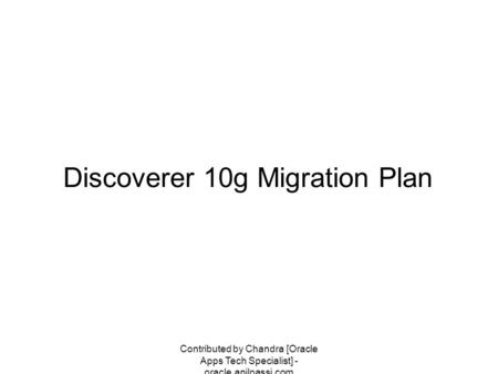 Contributed by Chandra [Oracle Apps Tech Specialist] - oracle.anilpassi.com Discoverer 10g Migration Plan.