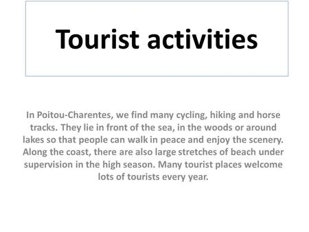 Tourist activities In Poitou-Charentes, we find many cycling, hiking and horse tracks. They lie in front of the sea, in the woods or around lakes so that.