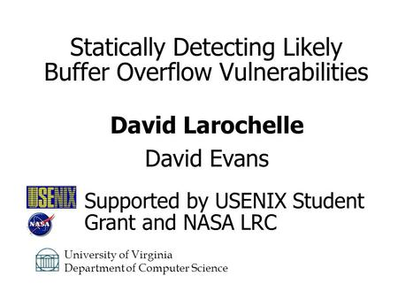 Statically Detecting Likely Buffer Overflow Vulnerabilities David Larochelle David Evans University of Virginia Department of Computer Science Supported.