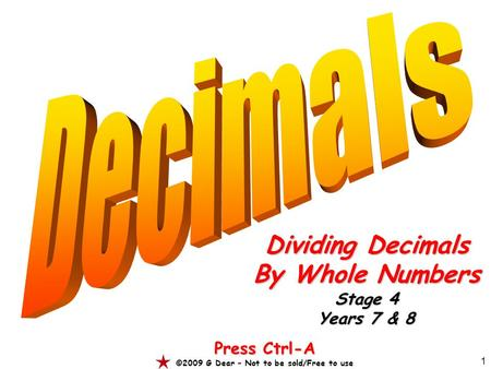 1 Dividing Decimals By Whole Numbers Stage 4 Years 7 & 8 Press Ctrl-A ©2009 G Dear – Not to be sold/Free to use.