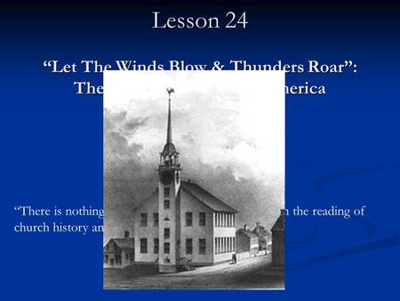 "CHURCH HISTORY II Lesson 24 ""Let The Winds Blow & Thunders Roar"": The Great Awakening in America ""There is nothing more important for preaching than the."