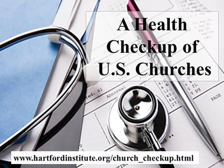 A Health Checkup of U.S. Churches www.hartfordinstitute.org/church_checkup.html.