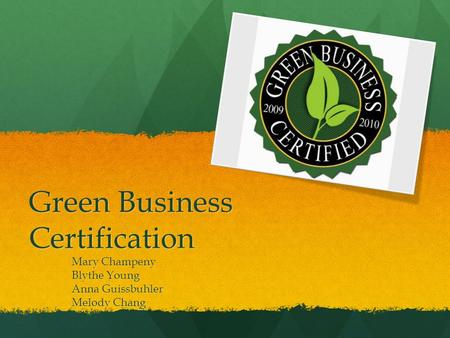 Green Business Certification Mary Champeny Blythe Young Anna Guissbuhler Melody Chang.