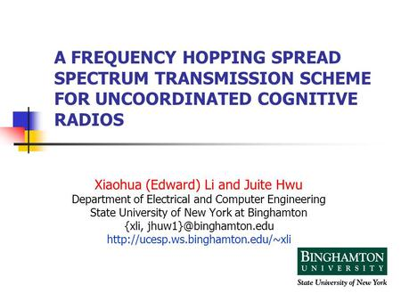 A FREQUENCY HOPPING SPREAD SPECTRUM TRANSMISSION SCHEME FOR UNCOORDINATED COGNITIVE RADIOS Xiaohua (Edward) Li and Juite Hwu Department of Electrical and.