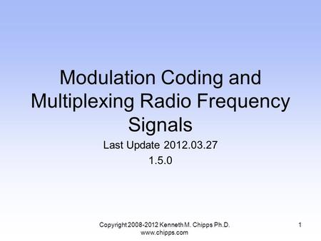 Modulation Coding and Multiplexing Radio Frequency Signals Last Update 2012.03.27 1.5.0 Copyright 2008-2012 Kenneth M. Chipps Ph.D. www.chipps.com 1.
