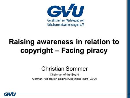 Raising awareness in relation to copyright – Facing piracy Christian Sommer Chairman of the Board German Federation against Copyright Theft (GVU)