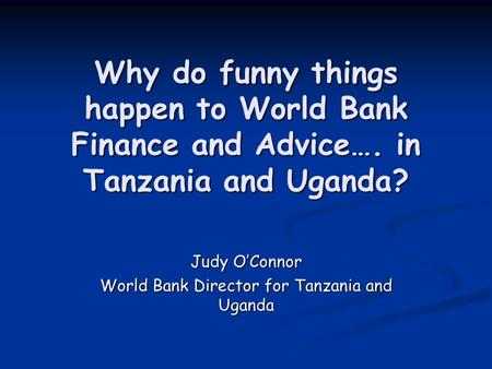 Why do funny things happen to World Bank Finance and Advice…. in Tanzania and Uganda? Judy O'Connor World Bank Director for Tanzania and Uganda.