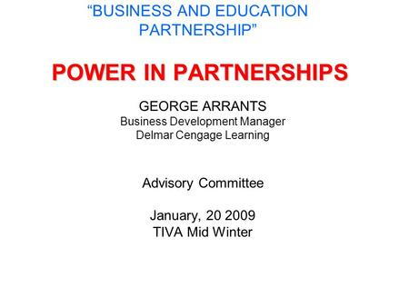 "POWER IN PARTNERSHIPS ""BUSINESS AND EDUCATION PARTNERSHIP"" POWER IN PARTNERSHIPS GEORGE ARRANTS Business Development Manager Delmar Cengage Learning Advisory."
