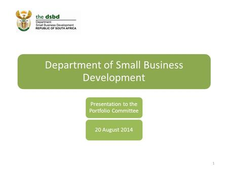 Department of Small Business Development Presentation to the Portfolio Committee 20 August 2014 1.