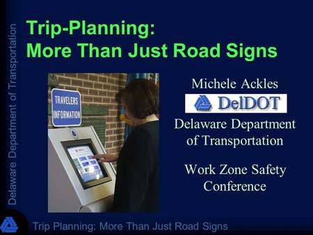 Delaware Department of Transportation Trip Planning: More Than Just Road Signs Trip-Planning: More Than Just Road Signs Michele Ackles Delaware Department.
