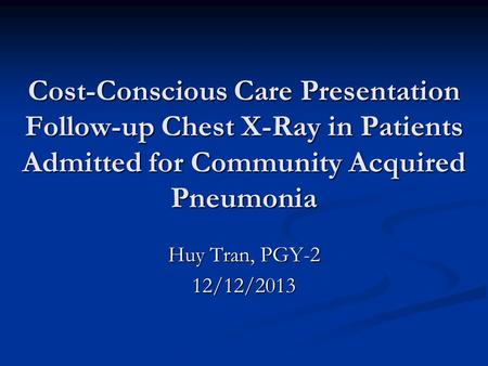 Cost-Conscious Care Presentation Follow-up Chest X-Ray in Patients Admitted for Community Acquired Pneumonia Huy Tran, PGY-2 12/12/2013.