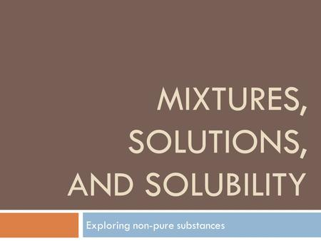 MIXTURES, SOLUTIONS, AND SOLUBILITY Exploring non-pure substances.