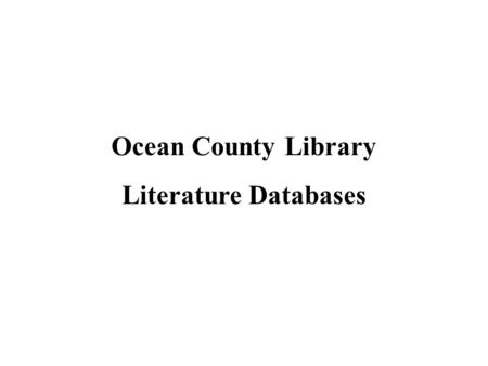 Ocean County Library Literature Databases. How do I find literature databases? Sign on to the library Website at www.theoceancountylibrary.org www.theoceancountylibrary.org.