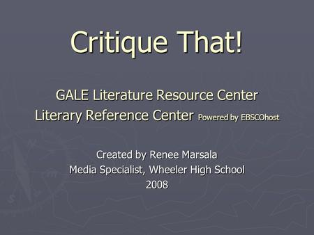 Critique That! GALE Literature Resource Center Literary Reference Center Powered by EBSCOhost Created by Renee Marsala Media Specialist, Wheeler High School.