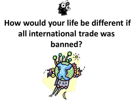 How would your life be different if all international trade was banned?